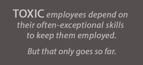 Toxic employees depend on their often-exceptional skills to keep them employed. But that only goes so far.