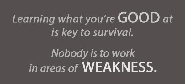 Learning what you're good at is key to survival. Nobody is to work in areas of weakness.